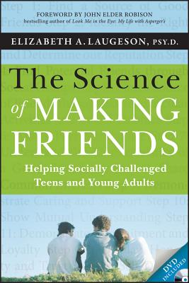 The Science of Making Friends: Helping Socially Challenged Teens and Young Adults - Laugeson, Elizabeth, and Robison, John Elder (Foreword by)