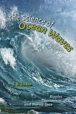 The Science of Ocean Waves: Ripples, Tsunamis, and Stormy Seas - Zirker, J. B.