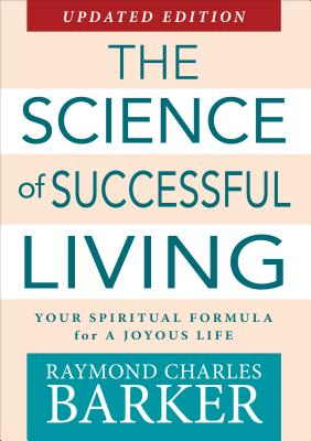 The Science of Successful Living: Your Spiritual Formula for a Joyous Life - Barker, Raymond Charles, Dr.