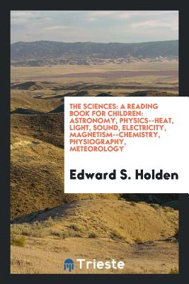 The Sciences: A Reading Book for Children: Astronomy, Physics--Heat, Light, Sound, Electricity, Magnetism--Chemistry, Physiography, Meteorology - Holden, Edward S