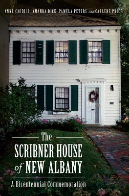 The Scribner House of New Albany: A Bicentennial Commemoration - Caudill, Anne, and Dick, Amanda, and Peters, Pamela