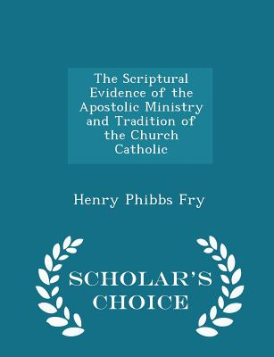 The Scriptural Evidence of the Apostolic Ministry and Tradition of the Church Catholic - Scholar's Choice Edition - Fry, Henry Phibbs