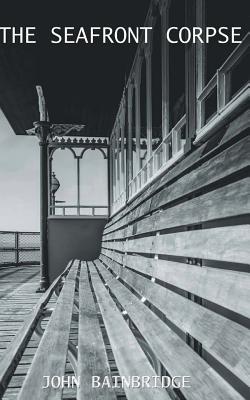 The Seafront Corpse: An Inspector Chance Mystery - Bainbridge, John