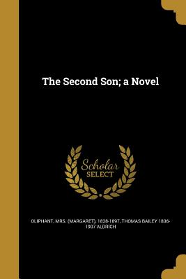 The Second Son; A Novel - Oliphant, Mrs (Margaret) 1828-1897 (Creator), and Aldrich, Thomas Bailey 1836-1907