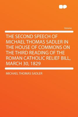 The Second Speech of Michael Thomas Sadler in the House of Commons on the Third Reading of the Roman Catholic Relief Bill, March 30, 1829 - Sadler, Michael Thomas