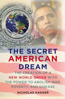 The Secret American Dream: The Creation of a New World Order with the Power to Abolish War, Poverty, and Disease - Hagger, Nicholas