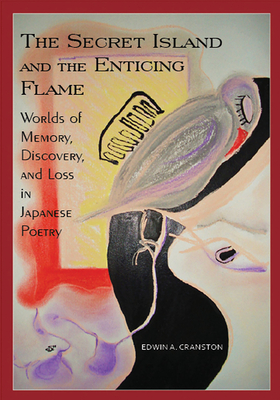 The Secret Island and the Enticing Flame: Worlds of Memory, Discovery, and Loss in Japanese Poetry - Cranston, Edwin A