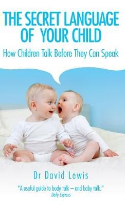 The Secret Language of Your Child: How Children Talk Before They Can Speak - Lewis, David