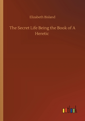 The Secret Life Being the Book of A Heretic - Bisland, Elizabeth