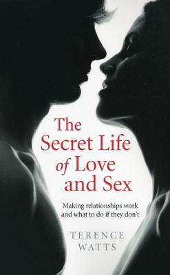The Secret Life of Love and Sex: Making Relationships Work and What to Do If They Don't - Watts, Terence