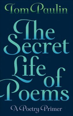 The Secret Life of Poems: A Poetry Primer - Paulin, Tom