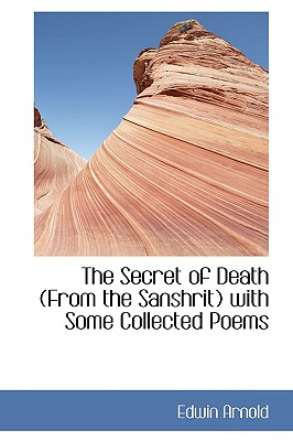 The Secret of Death from the Sanshrit with Some Collected Poems - Arnold, Edwin, Sir
