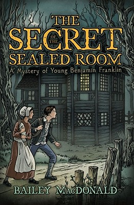 The Secret of the Sealed Room: A Mystery of Young Benjamin Franklin - MacDonald, Bailey