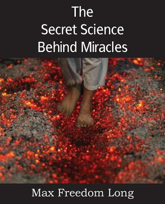 The Secret Science Behind Miracles - Long, Max Freedom