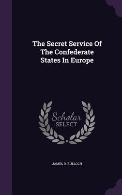 The Secret Service of the Confederate States in Europe - Bulloch, James D