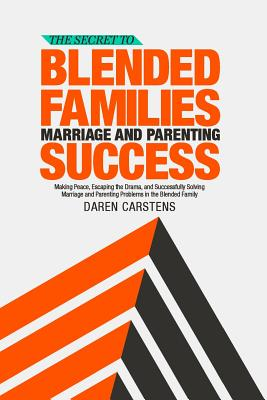 The Secret to Blended Families Marriage and Parenting Success: Making Peace, Escaping the Drama, and Successfully Solving Marriage and Parenting Problems in the Blended Family - Carstens, Daren
