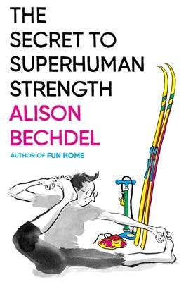 The Secret to Superhuman Strength - Bechdel, Alison