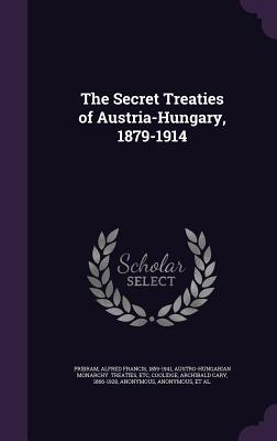 The Secret Treaties of Austria-Hungary, 1879-1914 - Pribram, Alfred Francis, and Austro-Hungarian Monarchy Treaties, Etc (Creator), and Coolidge, Archibald Cary