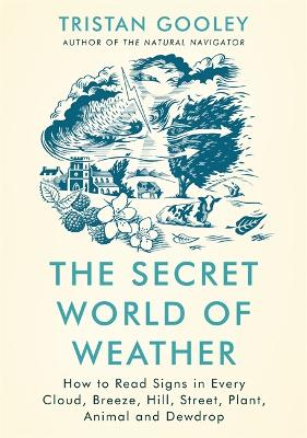 The Secret World of Weather: How to Read Signs in Every Cloud, Breeze, Hill, Street, Plant, Animal, and Dewdrop - Gooley, Tristan