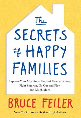 The Secrets of Happy Families: Improve Your Mornings, Rethink Family Dinner, Fight Smarter, Go Out and Play, and Much More - Feiler, Bruce