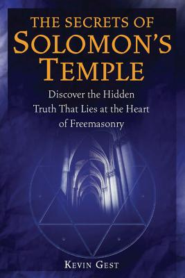 The Secrets of Solomon's Temple: Discover the Hidden Truth That Lies at the Heart of Freemasonry - Gest, Kevin L