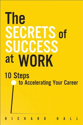 The Secrets of Success at Work: 10 Steps to Accelerating Your Career - Hall, Richard