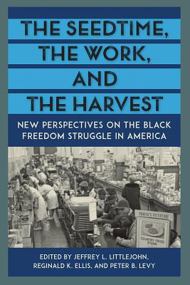 The Seedtime, the Work, and the Harvest: New Perspectives on the Black Freedom Struggle in America - Littlejohn, Jeffrey L (Editor), and Ellis, Reginald K (Editor), and Levy, Peter B (Editor)