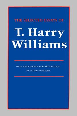 The Selected Essays of T. Harry Williams - Williams, T Harry, and Williams, Estelle (Introduction by)