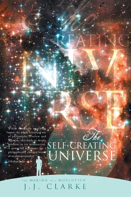 The Self-Creating Universe: The Making of a Worldview - Clarke, J J