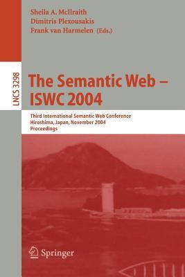 The Semantic Web - Iswc 2004: Third International Semantic Web Conference, Hiroshima, Japan, November 7-11, 2004. Proceedings - McIlraith, Sheila A (Editor), and Plexousakis, Dimitris (Editor), and Harmelen, Frank Van (Editor)