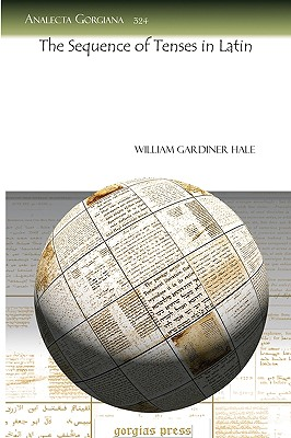 The Sequence of Tenses in Latin the Sequence of Tenses in Latin the Sequence of Tenses in Latin the Sequence of Tenses in Latin - Hale, William Gardiner
