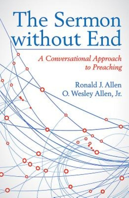 The Sermon Without End: A Conversational Approach to Preaching - Allen, Ronald J, Dr., and Allen, O Wesley