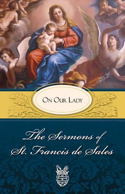 The Sermons of St. Francis de Sales on Our Lady - Francis, and de Sales, Francis, and Fiorelli, Lewis S (Editor)