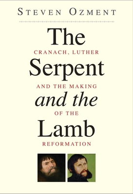 The Serpent and the Lamb: Cranach, Luther, and the Making of the Reformation - Ozment, Steven