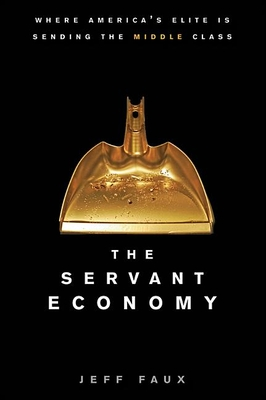 The Servant Economy: Where America's Elite Is Sending the Middle Class - Faber, David, and Faux, Jeff, and Faux, Geoffrey P