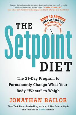 """The Setpoint Diet: The 21-Day Program to Permanently Change What Your Body """"wants"""" to Weigh - Bailor, Jonathan"""