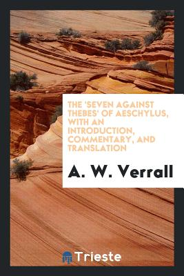The 'seven Against Thebes' of Aeschylus, with an Introduction, Commentary, and Translation - Verrall, A W