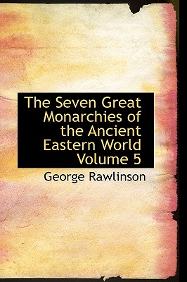The Seven Great Monarchies of the Ancient Eastern World Volume 5 - Rawlinson, George