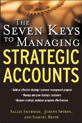 The Seven Keys to Managing Strategic Accounts - Sherman, Sallie