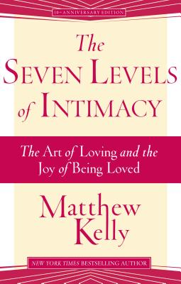 The Seven Levels of Intimacy: The Art of Loving and the Joy of Being Loved - Kelly, Matthew