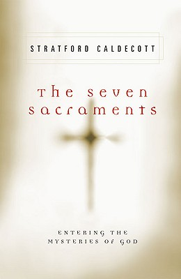 The Seven Sacraments: Entering the Mysteries of God - Caldecott, Stratford