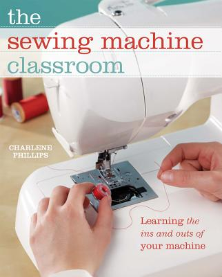 The Sewing Machine Classroom: Learn the Ins and Outs of Your Machine - Phillips, Charlene
