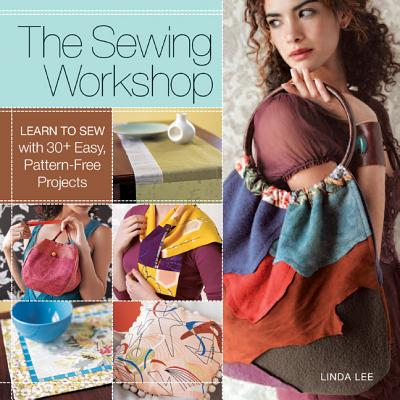 The Sewing Workshop: Learn to Sew with 30+ Easy, Pattern-Free Projects - Lee, Linda