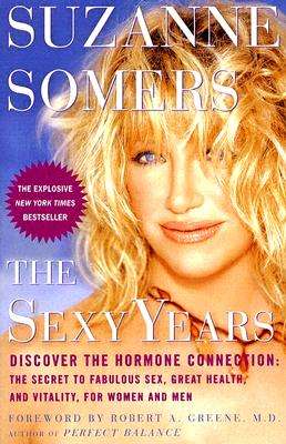 The Sexy Years: Discover the Hormone Connection: The Secret to Fabulous Sex, Great Health, and Vitality, for Women and Men - Somers, Suzanne, and Greene, Robert A, M.D. (Foreword by)