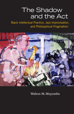The Shadow and the Act: Black Intellectual Practice, Jazz Improvisation, and Philosophical Pragmatism - Muyumba, Walton M