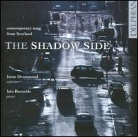The Shadow Side: Contemporary Songs from Scotland - Iain Burnside (piano); Irene Drummond (soprano)