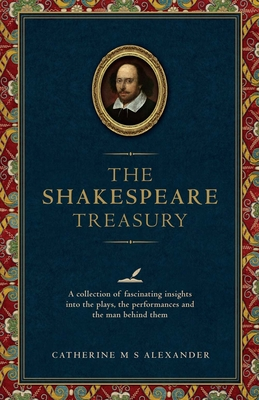 The Shakespeare Treasury: A Collection of Fascinating Insights into the Plays, the Performances and the Man Behind Them - Alexander, Catherine