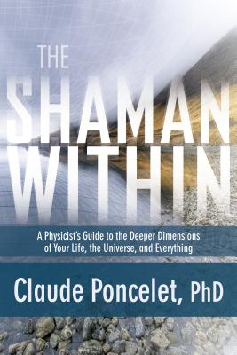 The Shaman Within: A Physicist's Guide to the Deeper Dimensions of Your Life, the Universe, and Everything - Poncelet, Claude