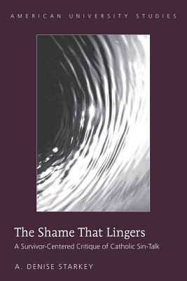 The Shame That Lingers: A Survivor-Centered Critique of Catholic Sin-Talk - Starkey, A Denise