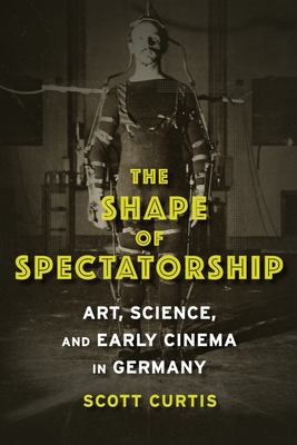 The Shape of Spectatorship: Art, Science, and Early Cinema in Germany - Curtis, Scott, Professor
